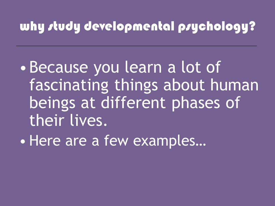 why study developmental psychology? Because you learn a lot of fascinating things about human beings at different phases of their lives. Here are a fe
