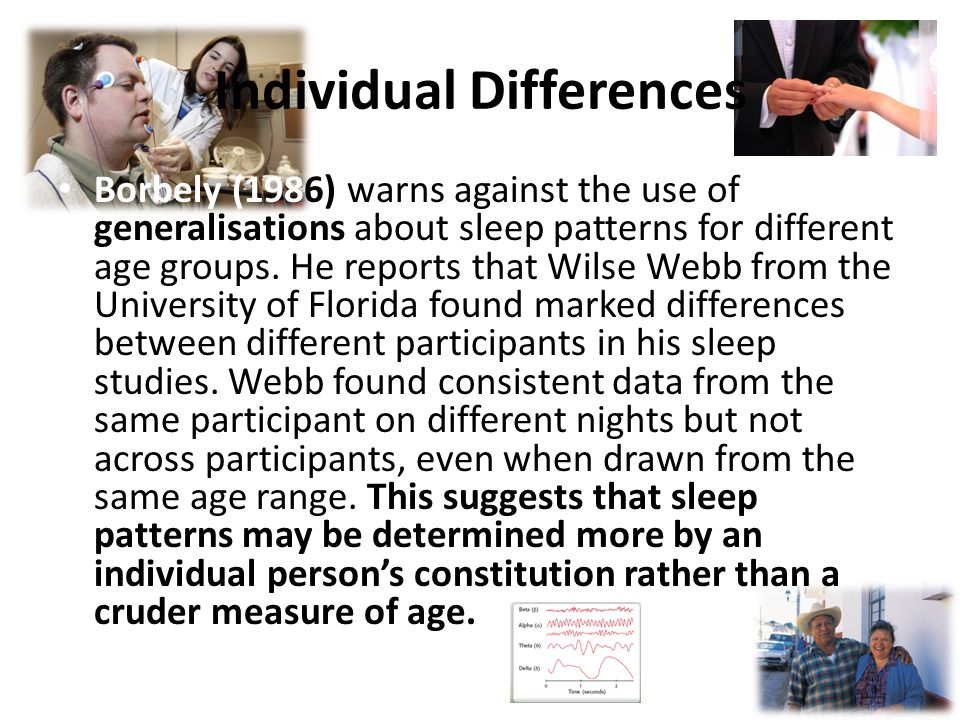 Individual Differences Borbely (1986) warns against the use of generalisations about sleep patterns for different age groups.