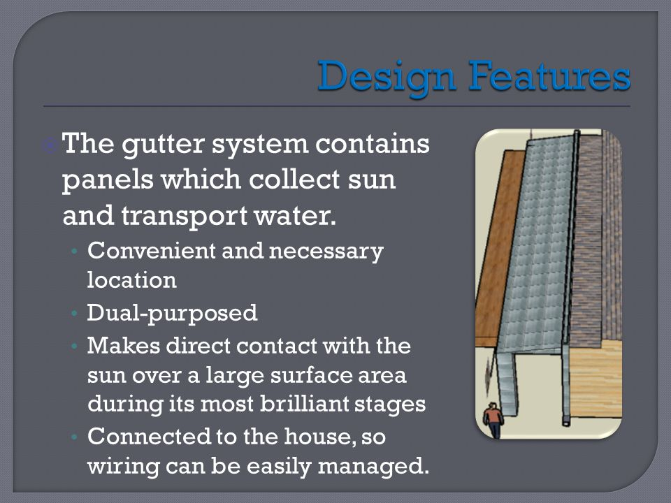  The gutter system contains panels which collect sun and transport water. Convenient and necessary location Dual-purposed Makes direct contact with t