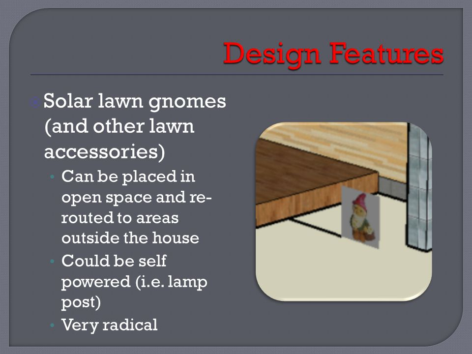  Solar lawn gnomes (and other lawn accessories) Can be placed in open space and re- routed to areas outside the house Could be self powered (i.e. lam