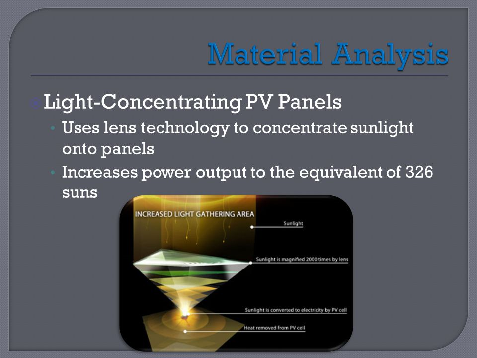  Light-Concentrating PV Panels Uses lens technology to concentrate sunlight onto panels Increases power output to the equivalent of 326 suns