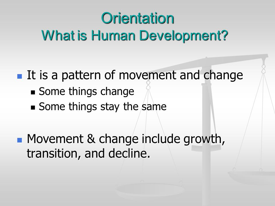 Orientation What is Human Development? It is a pattern of movement and change It is a pattern of movement and change Some things change Some things ch