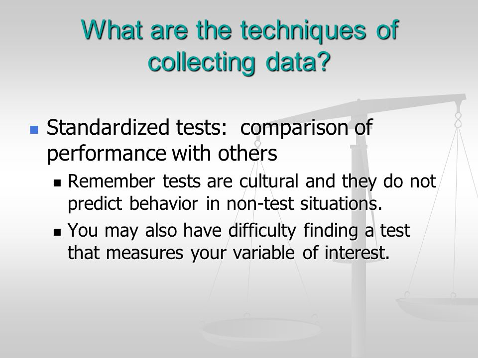 What are the techniques of collecting data? Standardized tests: comparison of performance with others Standardized tests: comparison of performance wi
