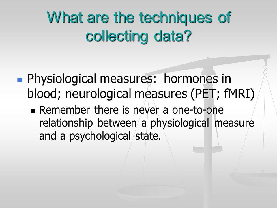 What are the techniques of collecting data? Physiological measures: hormones in blood; neurological measures (PET; fMRI) Physiological measures: hormo