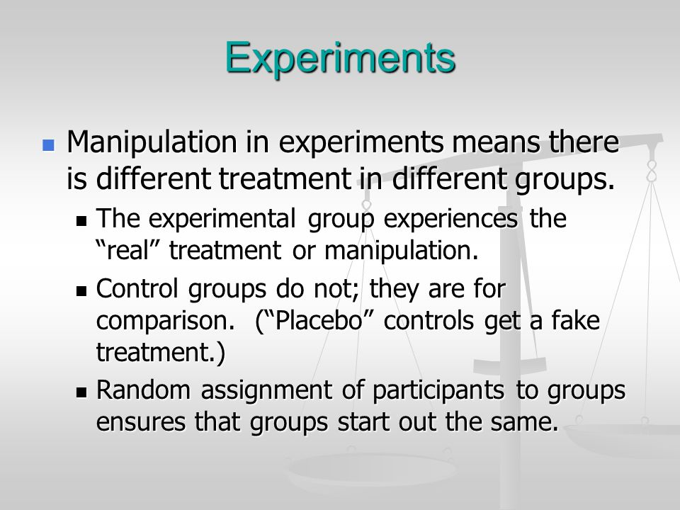 Experiments Manipulation in experiments means there is different treatment in different groups. Manipulation in experiments means there is different t