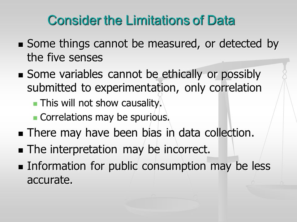 Consider the Limitations of Data Some things cannot be measured, or detected by the five senses Some things cannot be measured, or detected by the fiv