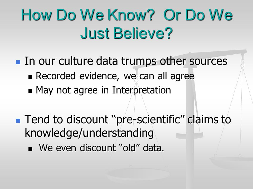 How Do We Know? Or Do We Just Believe? In our culture data trumps other sources In our culture data trumps other sources Recorded evidence, we can all