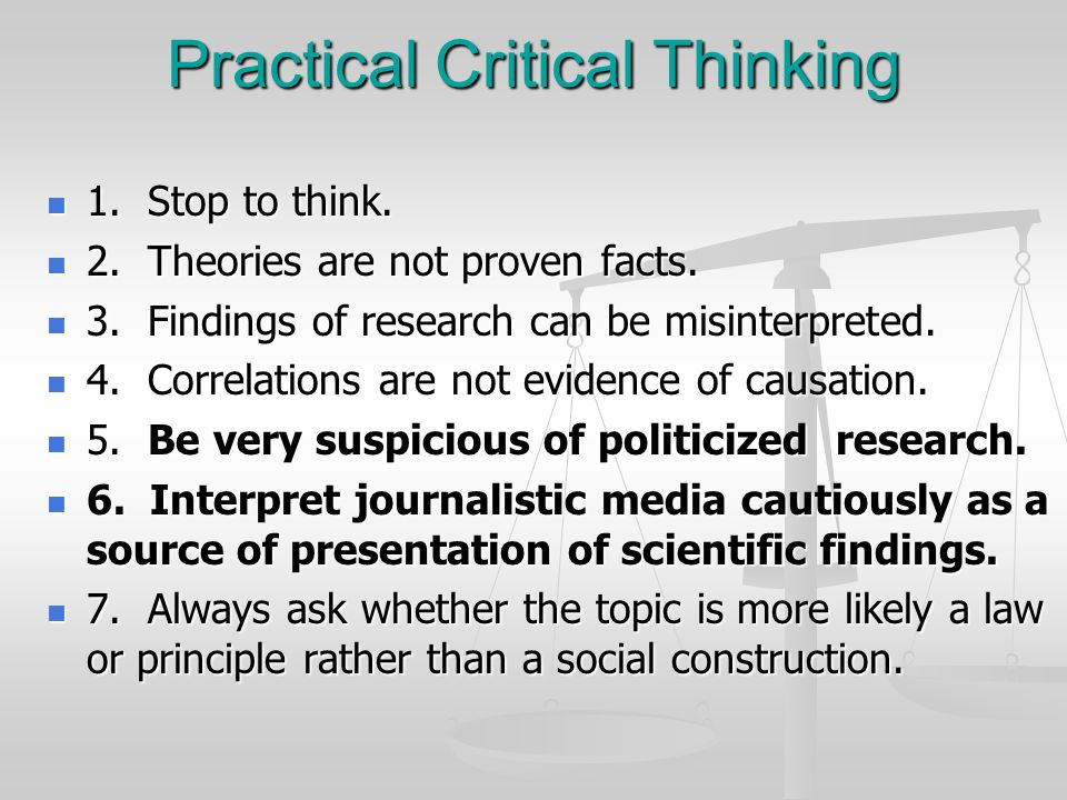 Practical Critical Thinking 1. Stop to think. 1. Stop to think. 2. Theories are not proven facts. 2. Theories are not proven facts. 3. Findings of res