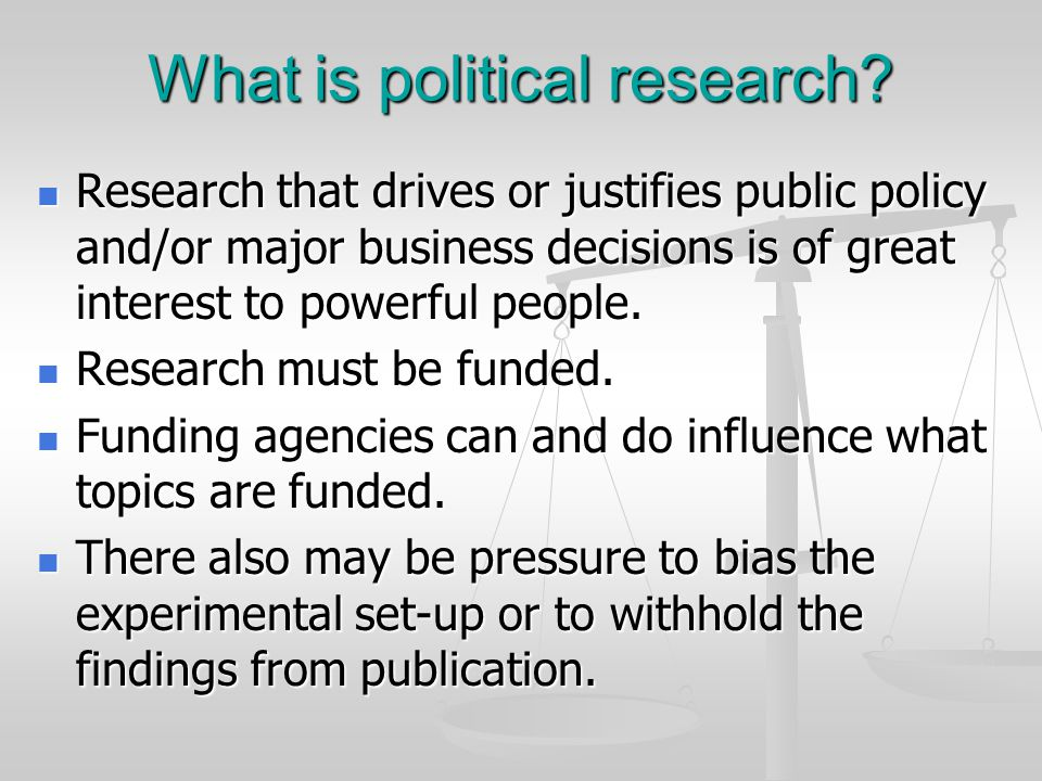 What is political research? Research that drives or justifies public policy and/or major business decisions is of great interest to powerful people. R