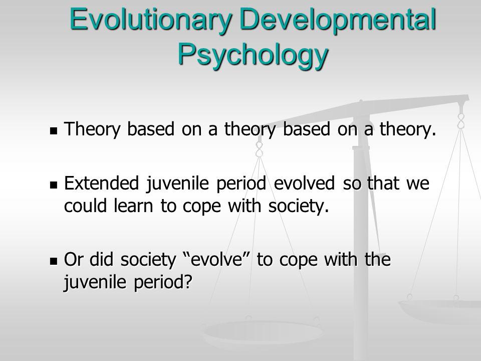 Evolutionary Developmental Psychology Theory based on a theory based on a theory. Theory based on a theory based on a theory. Extended juvenile period
