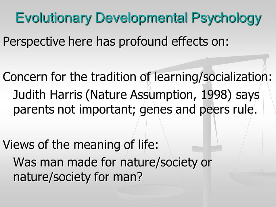 Evolutionary Developmental Psychology Perspective here has profound effects on: Concern for the tradition of learning/socialization: Judith Harris (Na