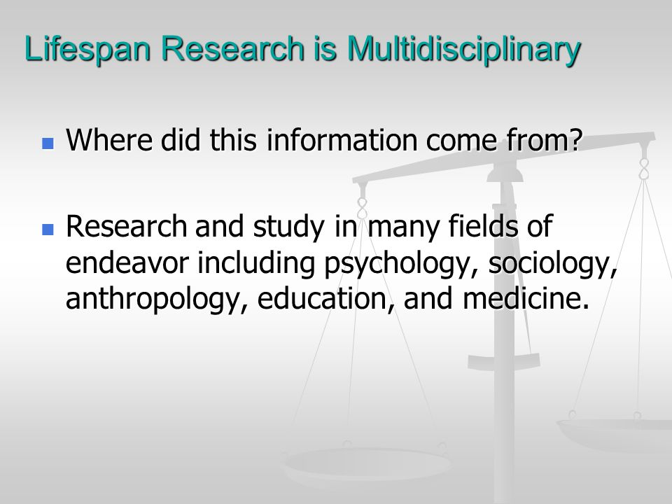 Lifespan Research is Multidisciplinary Where did this information come from? Where did this information come from? Research and study in many fields o