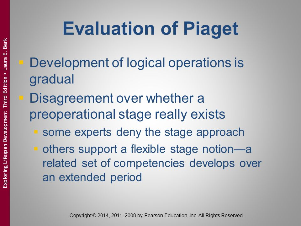 Evaluation of Piaget  Development of logical operations is gradual  Disagreement over whether a preoperational stage really exists  some experts de