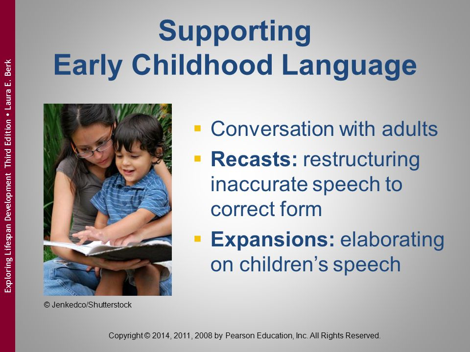 Supporting Early Childhood Language  Conversation with adults  Recasts: restructuring inaccurate speech to correct form  Expansions: elaborating on