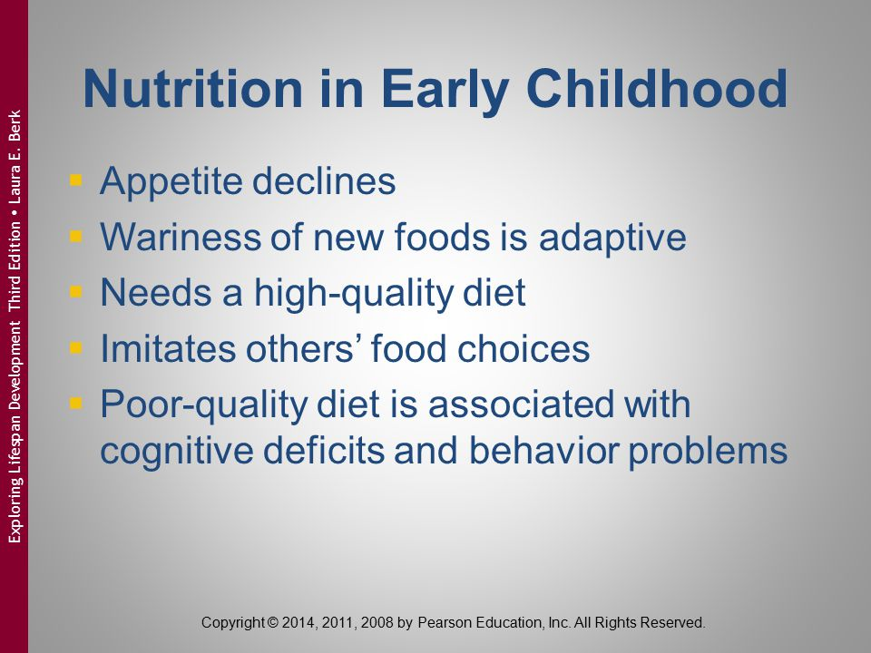 Nutrition in Early Childhood  Appetite declines  Wariness of new foods is adaptive  Needs a high-quality diet  Imitates others' food choices  Poo
