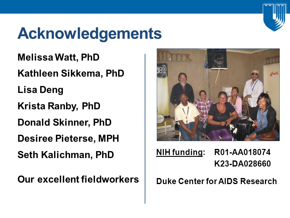 Melissa Watt, PhD Kathleen Sikkema, PhD Lisa Deng Krista Ranby, PhD Donald Skinner, PhD Desiree Pieterse, MPH Seth Kalichman, PhD Our excellent fieldworkers NIH funding: R01-AA018074 K23-DA028660 Duke Center for AIDS Research Acknowledgements