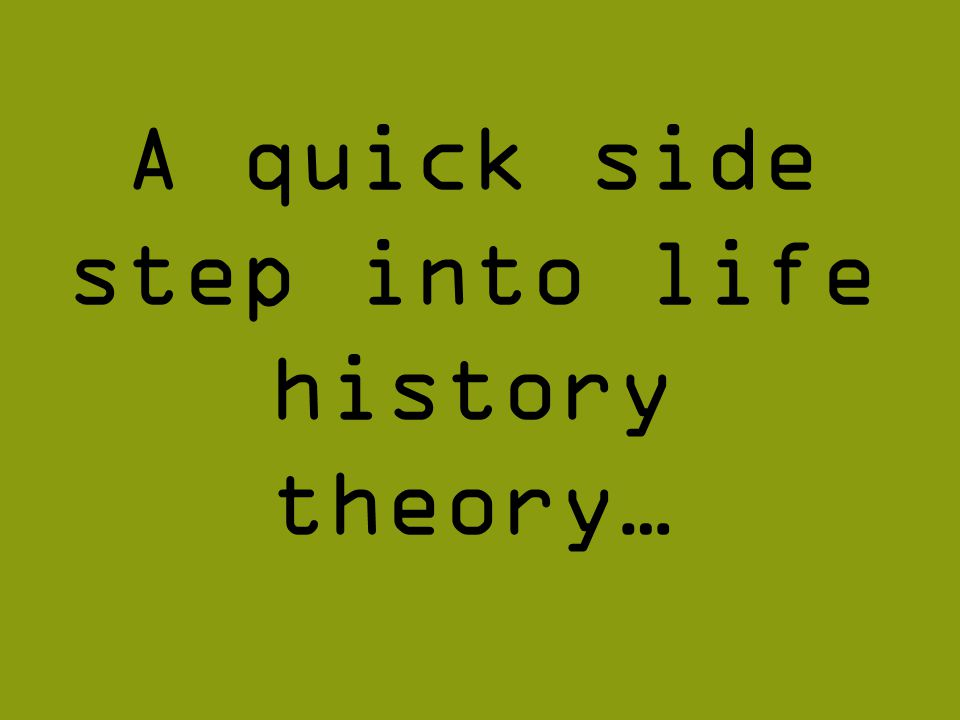 A quick side step into life history theory…