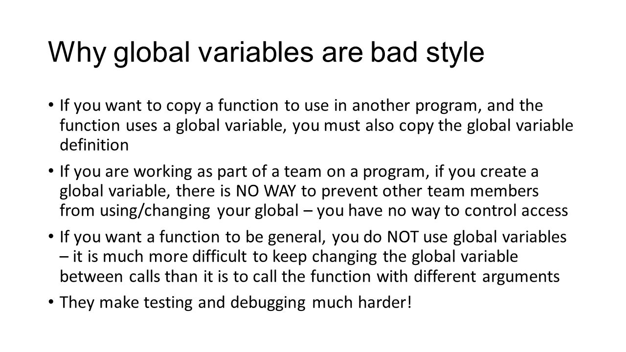 Why global variables are bad style If you want to copy a function to use in another program, and the function uses a global variable, you must also copy the global variable definition If you are working as part of a team on a program, if you create a global variable, there is NO WAY to prevent other team members from using/changing your global – you have no way to control access If you want a function to be general, you do NOT use global variables – it is much more difficult to keep changing the global variable between calls than it is to call the function with different arguments They make testing and debugging much harder!