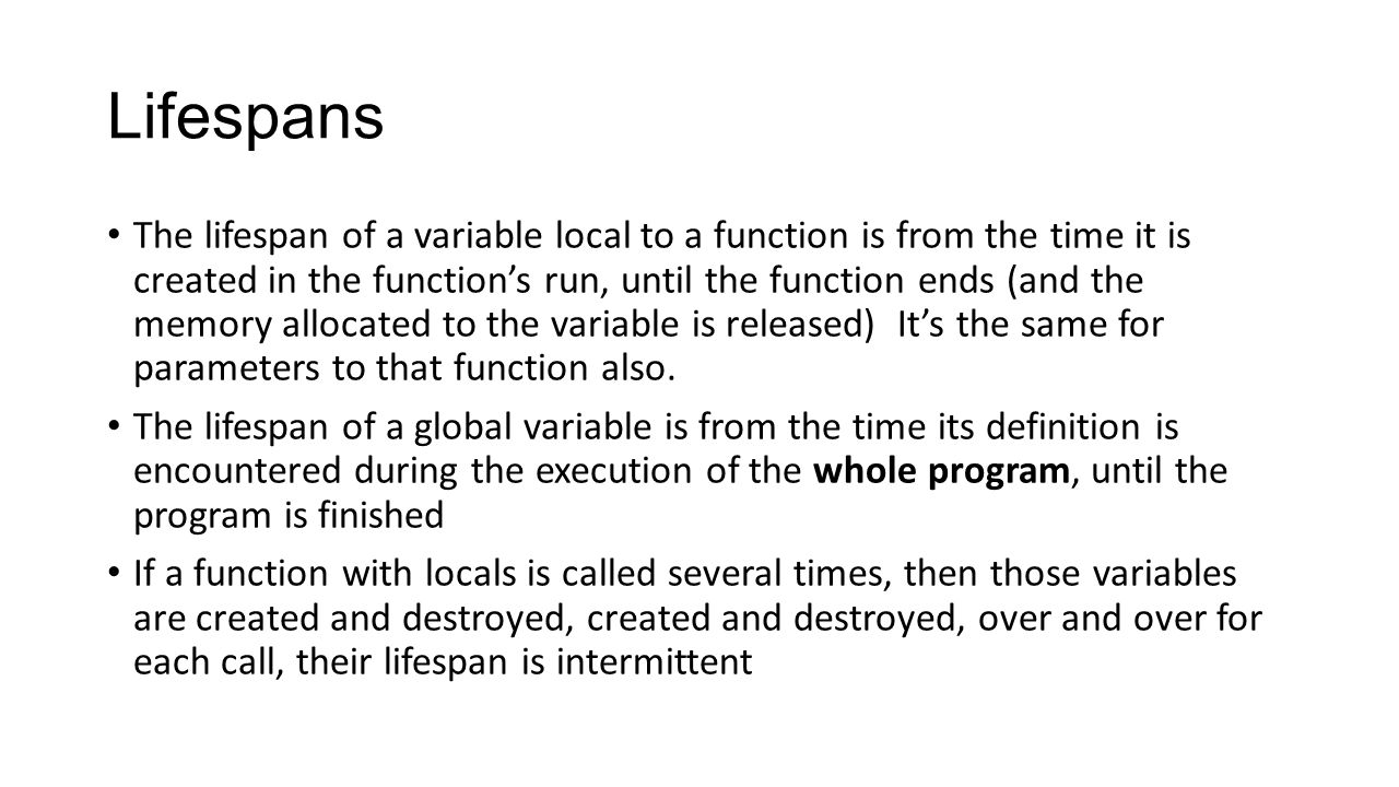 Lifespans The lifespan of a variable local to a function is from the time it is created in the function's run, until the function ends (and the memory allocated to the variable is released) It's the same for parameters to that function also.