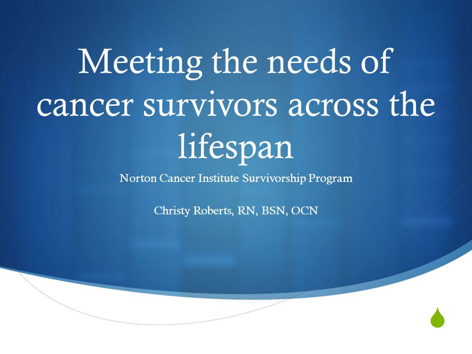  Meeting the needs of cancer survivors across the lifespan Norton Cancer Institute Survivorship Program Christy Roberts, RN, BSN, OCN
