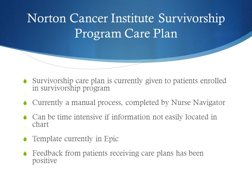 Norton Cancer Institute Survivorship Program Care Plan  Survivorship care plan is currently given to patients enrolled in survivorship program  Currently a manual process, completed by Nurse Navigator  Can be time intensive if information not easily located in chart  Template currently in Epic  Feedback from patients receiving care plans has been positive