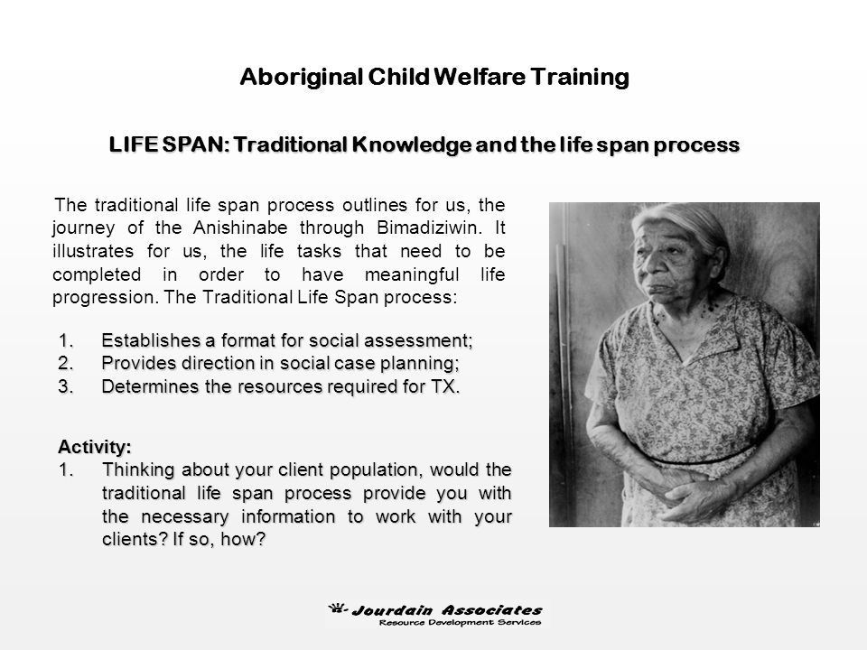 LIFESPAN: Traditional knowledge and the life span process Life Stage/HillAgeLife Span TaskCultural CeremonyNo Accomplishment Childhood0-11Develop an i