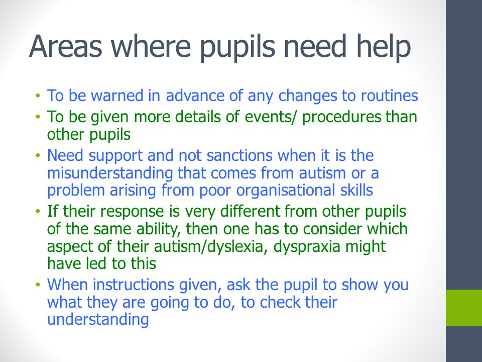 Areas where pupils need help To be warned in advance of any changes to routines To be given more details of events/ procedures than other pupils Need support and not sanctions when it is the misunderstanding that comes from autism or a problem arising from poor organisational skills If their response is very different from other pupils of the same ability, then one has to consider which aspect of their autism/dyslexia, dyspraxia might have led to this When instructions given, ask the pupil to show you what they are going to do, to check their understanding