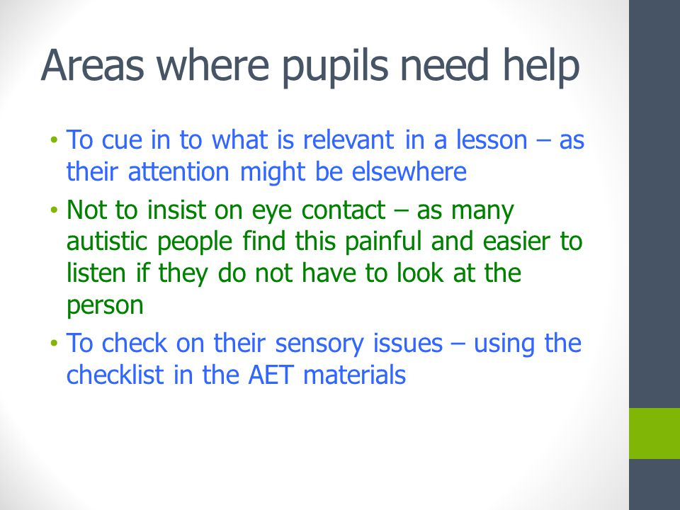 Areas where pupils need help To cue in to what is relevant in a lesson – as their attention might be elsewhere Not to insist on eye contact – as many autistic people find this painful and easier to listen if they do not have to look at the person To check on their sensory issues – using the checklist in the AET materials