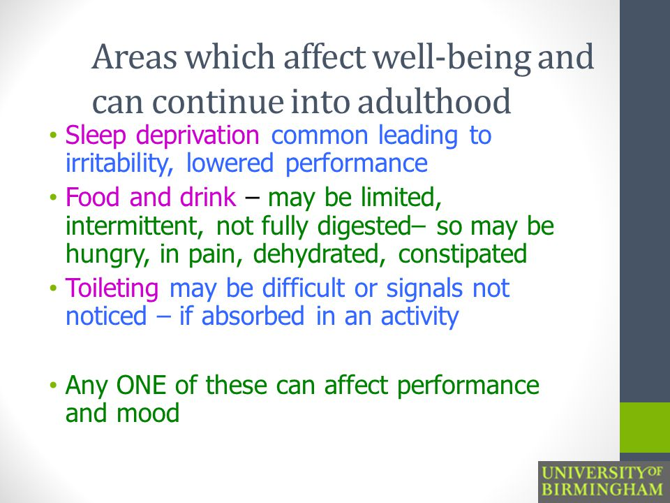 Areas which affect well-being and can continue into adulthood Sleep deprivation common leading to irritability, lowered performance Food and drink – may be limited, intermittent, not fully digested– so may be hungry, in pain, dehydrated, constipated Toileting may be difficult or signals not noticed – if absorbed in an activity Any ONE of these can affect performance and mood
