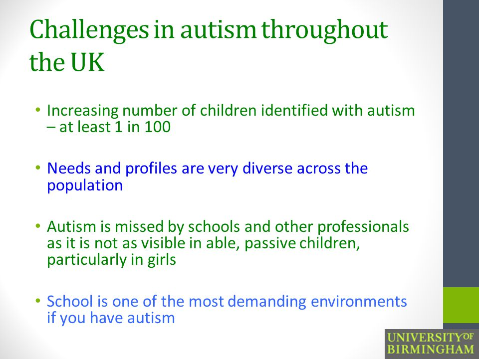 Challenges in autism throughout the UK Increasing number of children identified with autism – at least 1 in 100 Needs and profiles are very diverse across the population Autism is missed by schools and other professionals as it is not as visible in able, passive children, particularly in girls School is one of the most demanding environments if you have autism