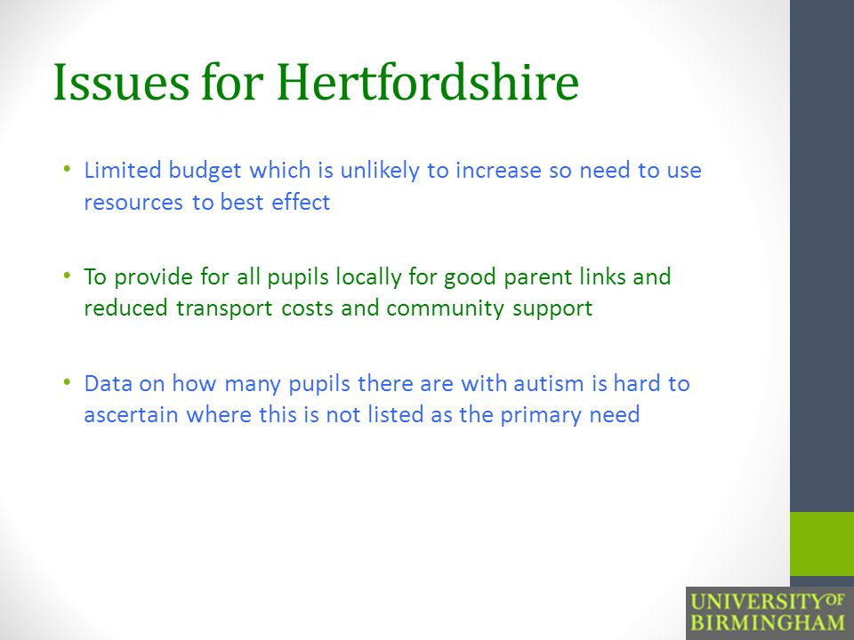 Issues for Hertfordshire Limited budget which is unlikely to increase so need to use resources to best effect To provide for all pupils locally for good parent links and reduced transport costs and community support Data on how many pupils there are with autism is hard to ascertain where this is not listed as the primary need