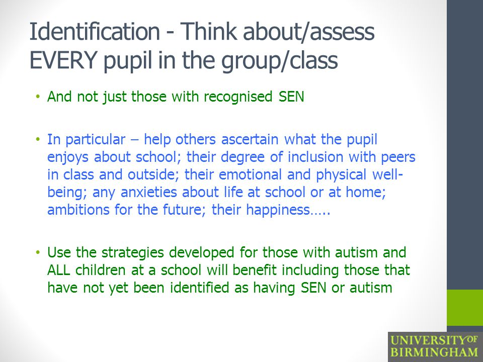 Identification - Think about/assess EVERY pupil in the group/class And not just those with recognised SEN In particular – help others ascertain what the pupil enjoys about school; their degree of inclusion with peers in class and outside; their emotional and physical well- being; any anxieties about life at school or at home; ambitions for the future; their happiness…..