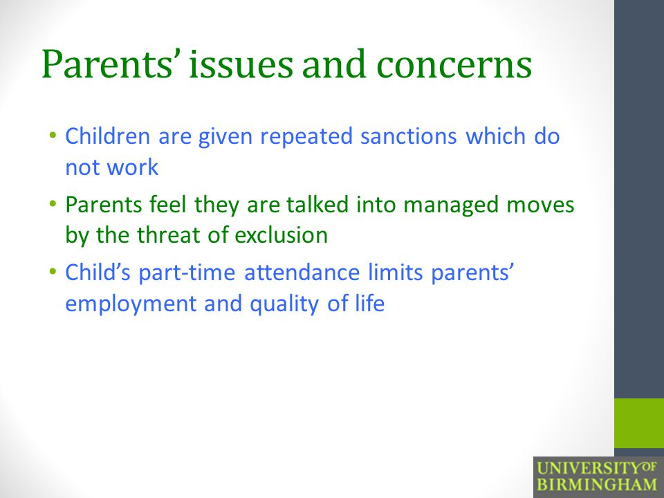 Parents' issues and concerns Children are given repeated sanctions which do not work Parents feel they are talked into managed moves by the threat of exclusion Child's part-time attendance limits parents' employment and quality of life