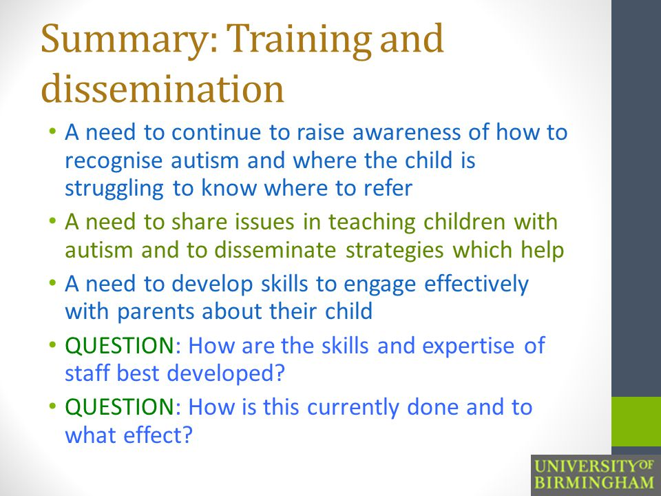 Summary: Training and dissemination A need to continue to raise awareness of how to recognise autism and where the child is struggling to know where to refer A need to share issues in teaching children with autism and to disseminate strategies which help A need to develop skills to engage effectively with parents about their child QUESTION: How are the skills and expertise of staff best developed.