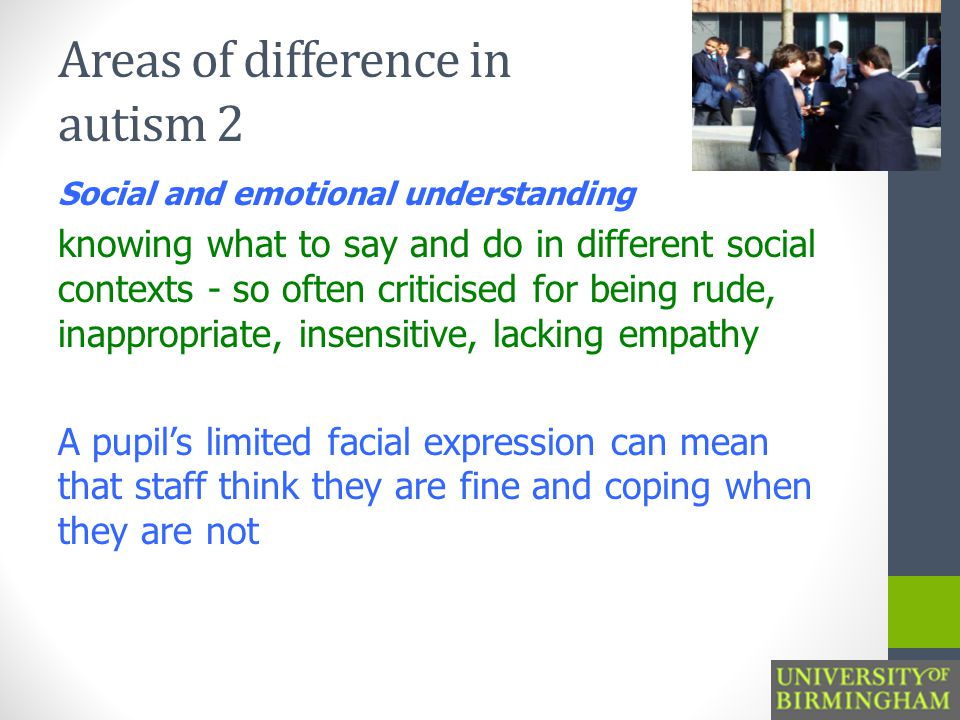 Areas of difference in autism 2 Social and emotional understanding knowing what to say and do in different social contexts - so often criticised for being rude, inappropriate, insensitive, lacking empathy A pupil's limited facial expression can mean that staff think they are fine and coping when they are not
