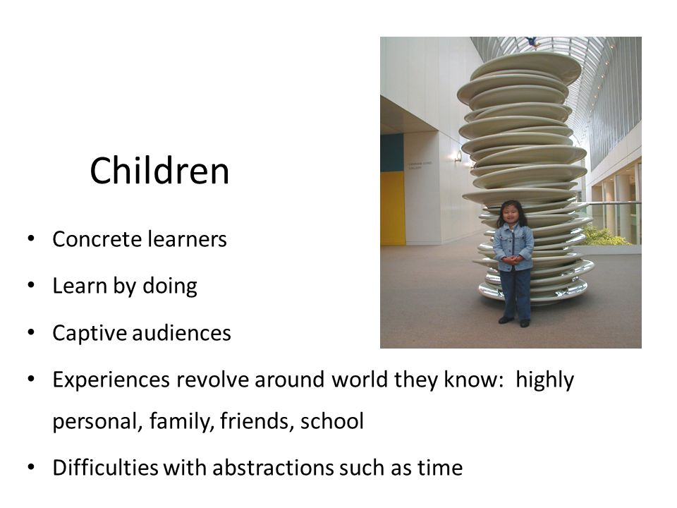 Children Concrete learners Learn by doing Captive audiences Experiences revolve around world they know: highly personal, family, friends, school Difficulties with abstractions such as time