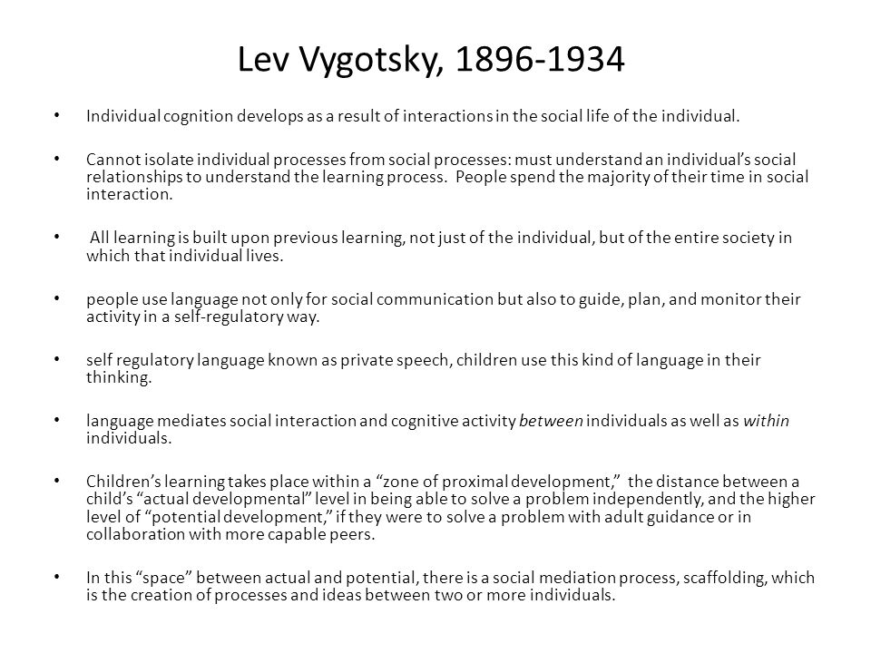 Lev Vygotsky, 1896-1934 Individual cognition develops as a result of interactions in the social life of the individual.