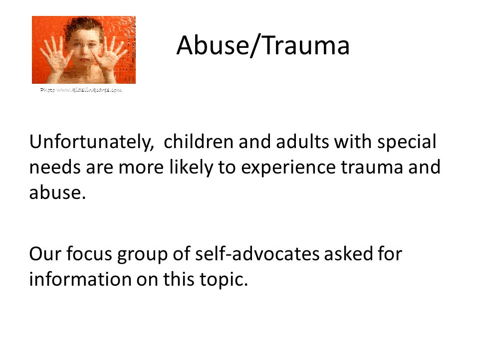 Abuse/Trauma Photo www.kidslinkcares.com Unfortunately, children and adults with special needs are more likely to experience trauma and abuse.