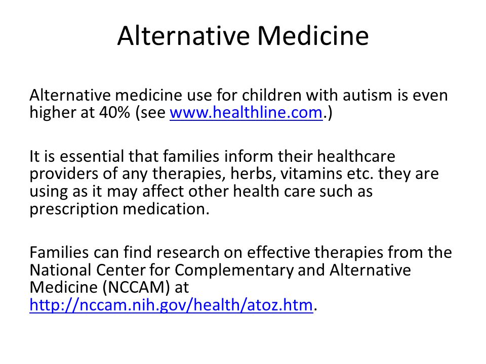 Alternative Medicine Alternative medicine use for children with autism is even higher at 40% (see www.healthline.com.)www.healthline.com It is essential that families inform their healthcare providers of any therapies, herbs, vitamins etc.