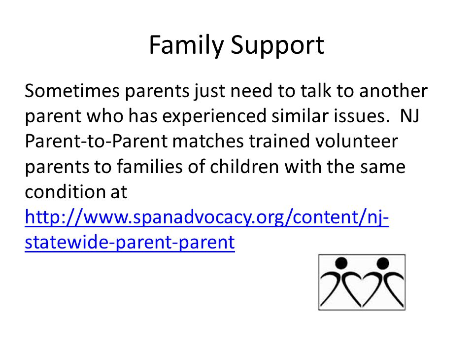 Family Support Sometimes parents just need to talk to another parent who has experienced similar issues.