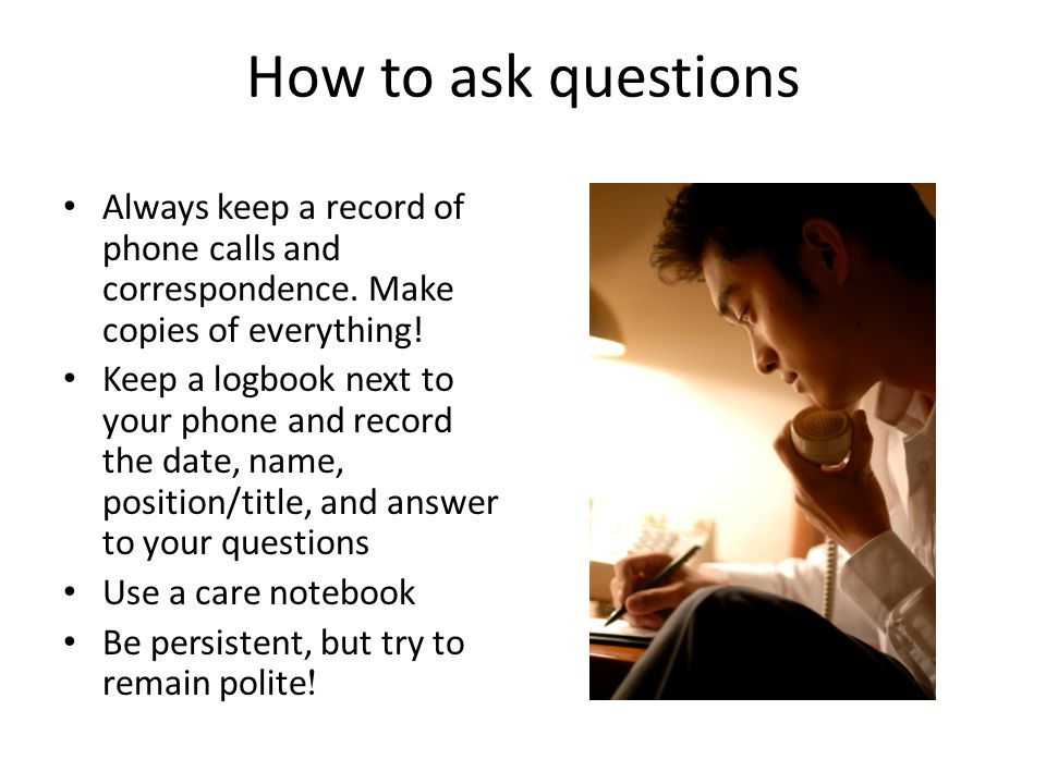 How to ask questions Always keep a record of phone calls and correspondence.