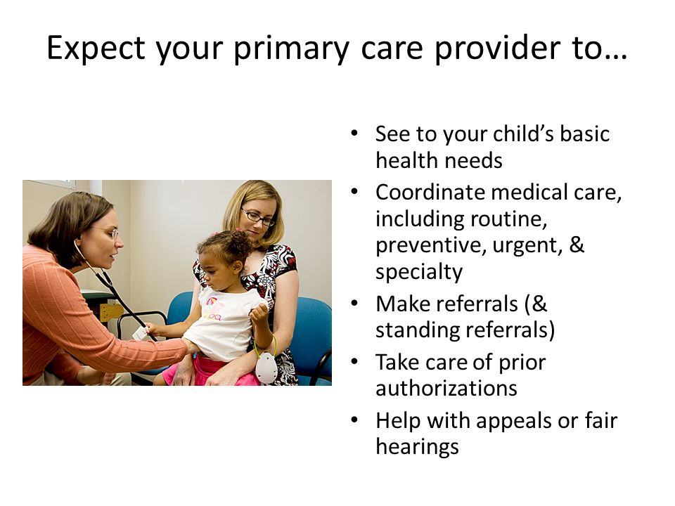 Expect your primary care provider to… See to your child's basic health needs Coordinate medical care, including routine, preventive, urgent, & specialty Make referrals (& standing referrals) Take care of prior authorizations Help with appeals or fair hearings