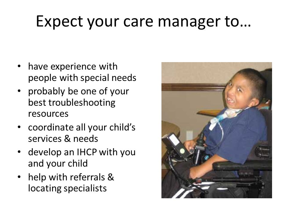 Expect your care manager to… have experience with people with special needs probably be one of your best troubleshooting resources coordinate all your child's services & needs develop an IHCP with you and your child help with referrals & locating specialists