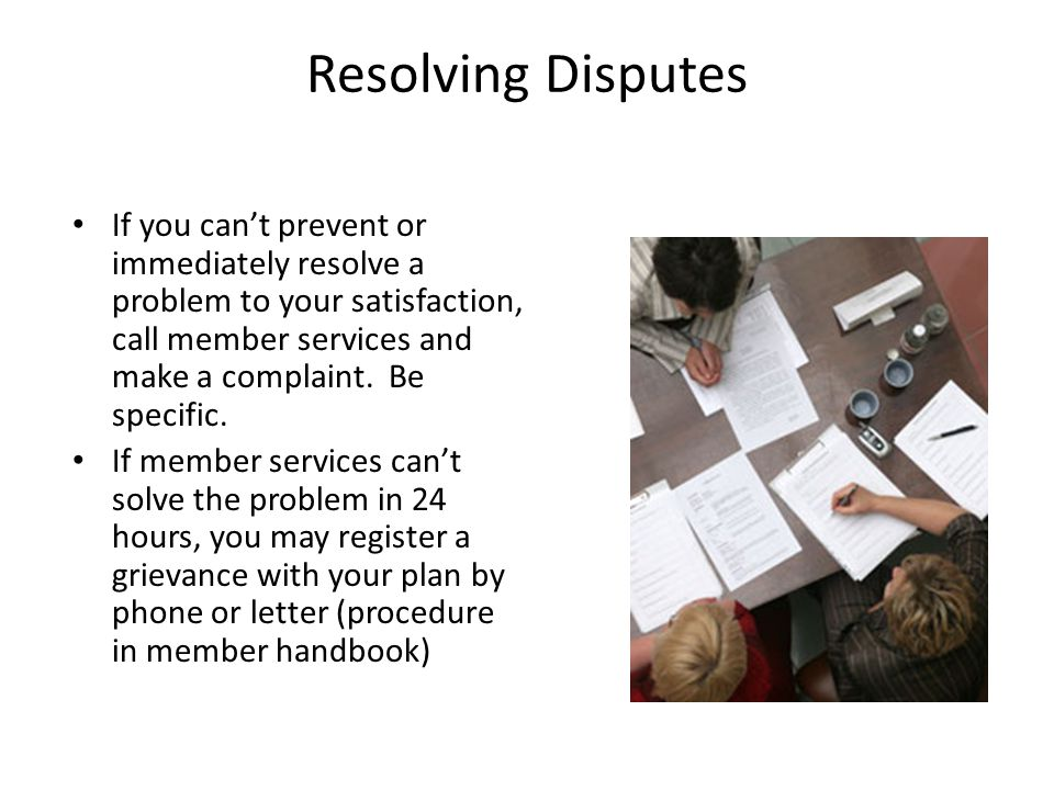 Resolving Disputes If you can't prevent or immediately resolve a problem to your satisfaction, call member services and make a complaint.