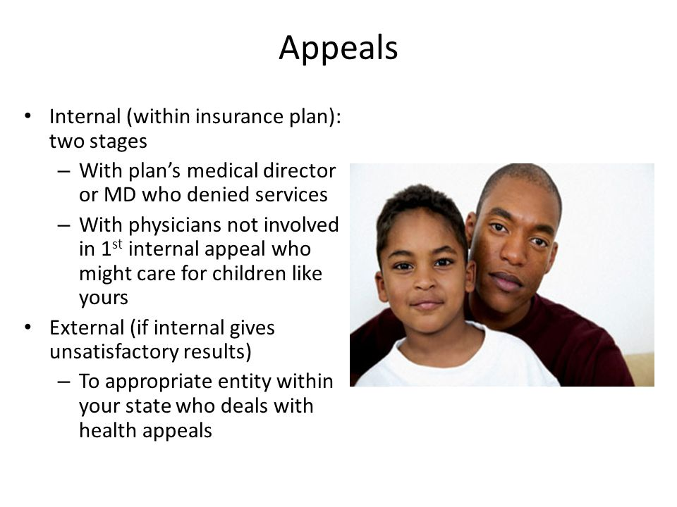 Appeals Internal (within insurance plan): two stages – With plan's medical director or MD who denied services – With physicians not involved in 1 st internal appeal who might care for children like yours External (if internal gives unsatisfactory results) – To appropriate entity within your state who deals with health appeals
