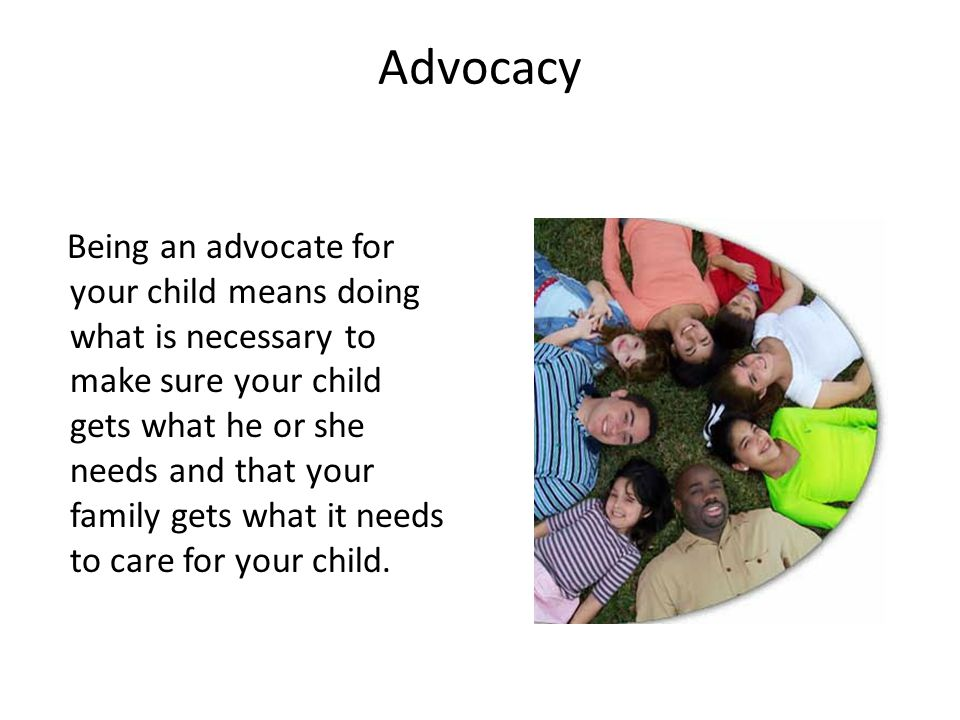 Advocacy Being an advocate for your child means doing what is necessary to make sure your child gets what he or she needs and that your family gets what it needs to care for your child.