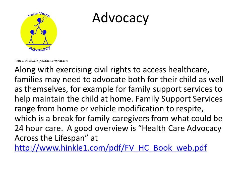 Advocacy Photo-sicklecellbodypolitics.wordpress.com Along with exercising civil rights to access healthcare, families may need to advocate both for their child as well as themselves, for example for family support services to help maintain the child at home.