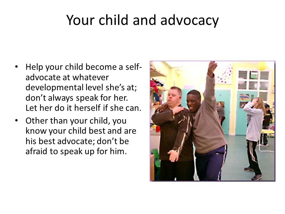 Your child and advocacy Help your child become a self- advocate at whatever developmental level she's at; don't always speak for her.