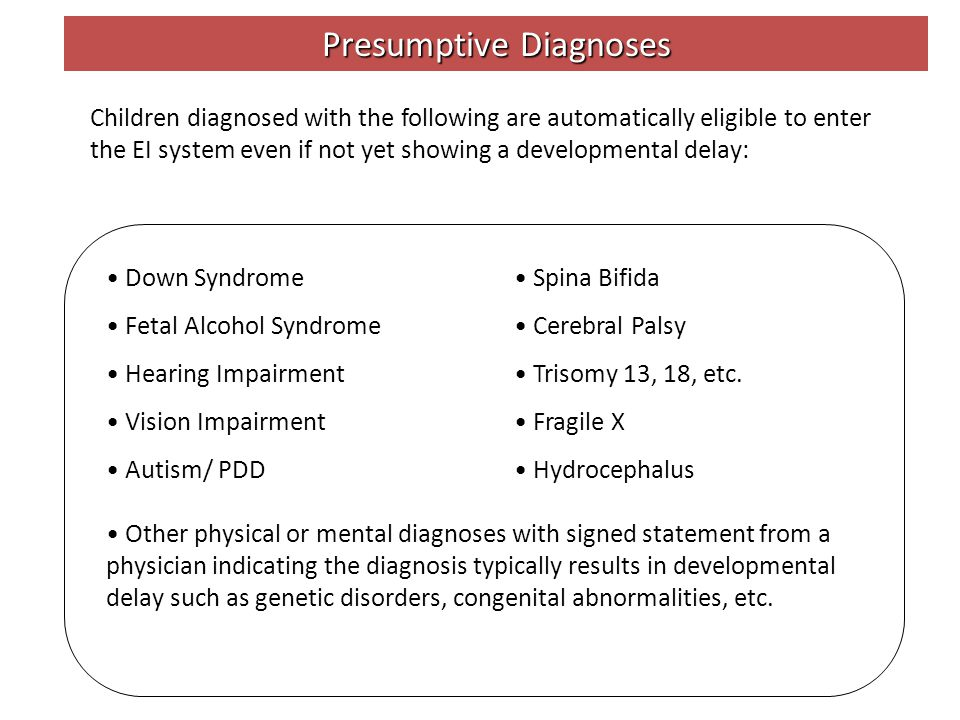 Presumptive Diagnoses Down Syndrome Fetal Alcohol Syndrome Hearing Impairment Vision Impairment Autism/ PDD Spina Bifida Cerebral Palsy Trisomy 13, 18, etc.
