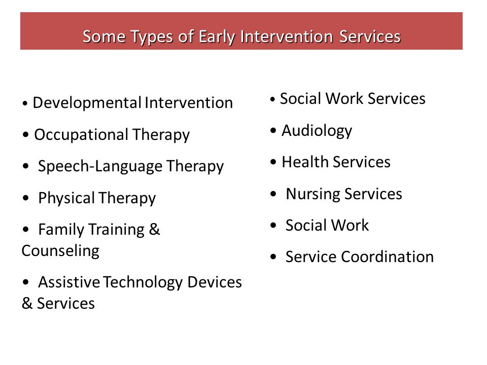 Some Types of Early Intervention Services Developmental Intervention Occupational Therapy Speech-Language Therapy Physical Therapy Family Training & Counseling Assistive Technology Devices & Services Social Work Services Audiology Health Services Nursing Services Social Work Service Coordination